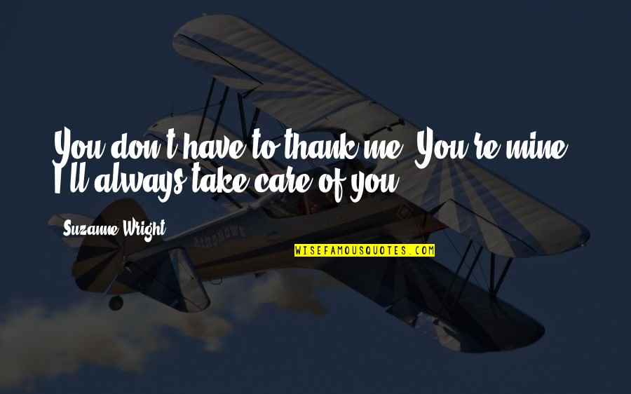 You Always Care For Me Quotes By Suzanne Wright: You don't have to thank me. You're mine.