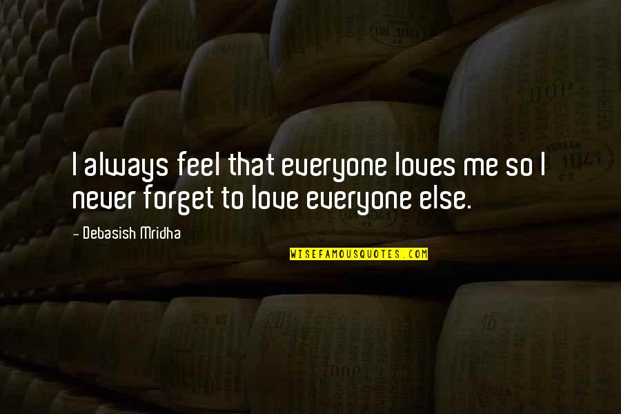 You Always Forget Me Quotes By Debasish Mridha: I always feel that everyone loves me so
