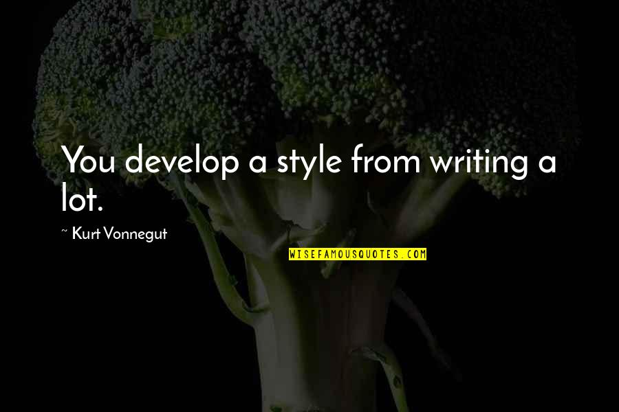 You Always Forget Me Quotes By Kurt Vonnegut: You develop a style from writing a lot.