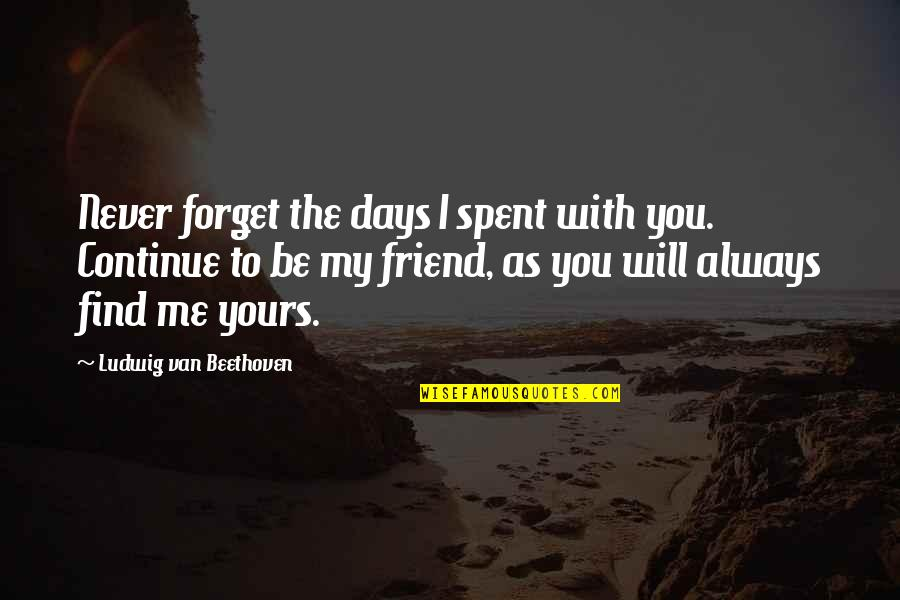 You Always Forget Me Quotes By Ludwig Van Beethoven: Never forget the days I spent with you.