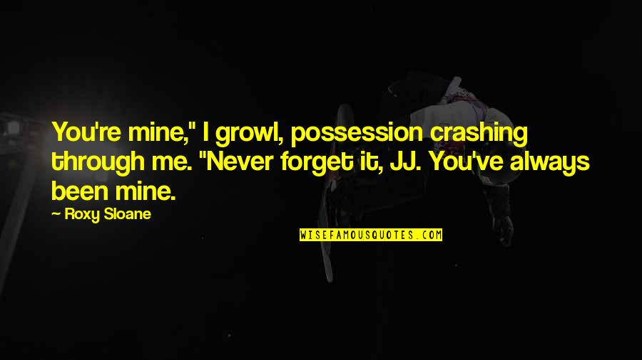 "You Always Forget Me Quotes By Roxy Sloane: You're mine,"" I growl, possession crashing through me."