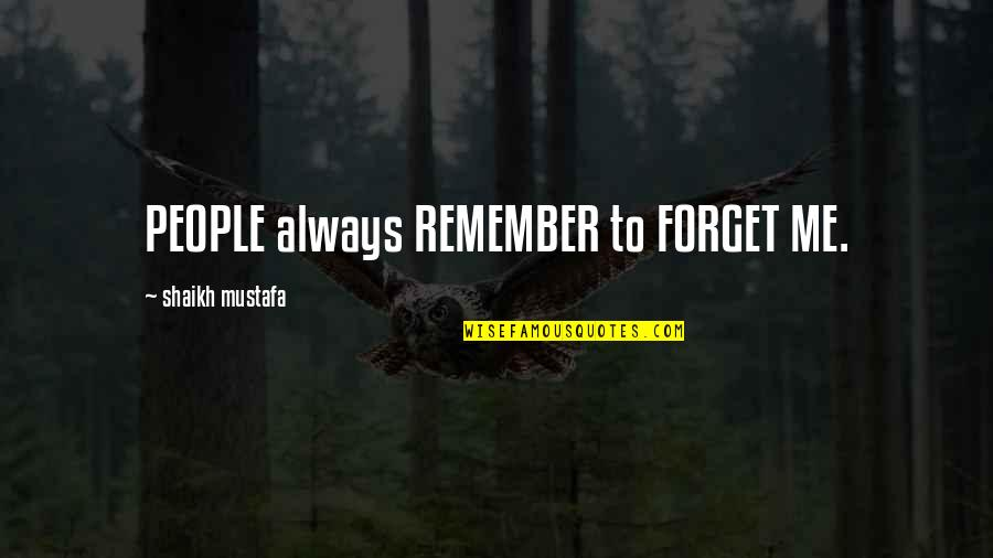 You Always Forget Me Quotes By Shaikh Mustafa: PEOPLE always REMEMBER to FORGET ME.