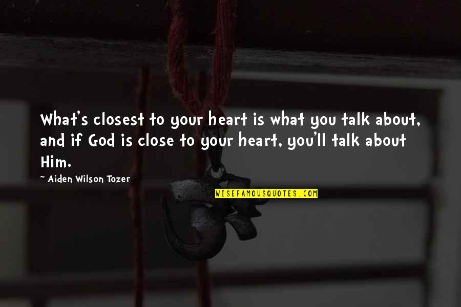 You And God Quotes By Aiden Wilson Tozer: What's closest to your heart is what you