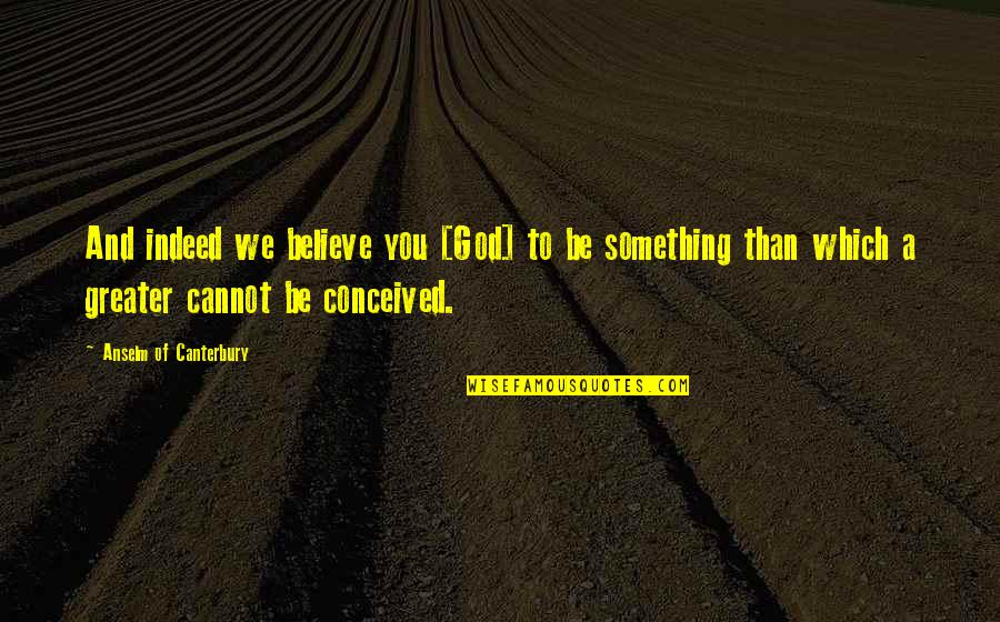 You And God Quotes By Anselm Of Canterbury: And indeed we believe you [God] to be