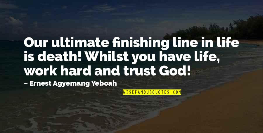 You And God Quotes By Ernest Agyemang Yeboah: Our ultimate finishing line in life is death!