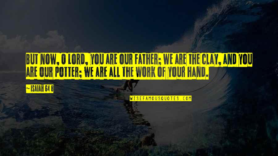 You And God Quotes By Isaiah 64 8: But now, O Lord, you are our Father;