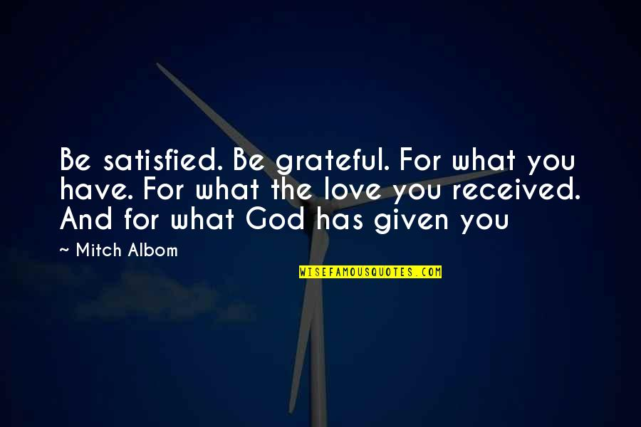 You And God Quotes By Mitch Albom: Be satisfied. Be grateful. For what you have.