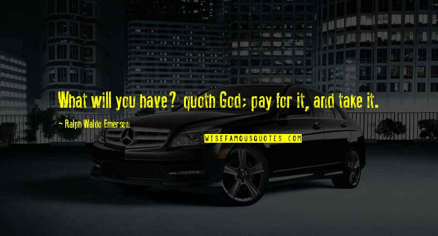 You And God Quotes By Ralph Waldo Emerson: What will you have? quoth God; pay for