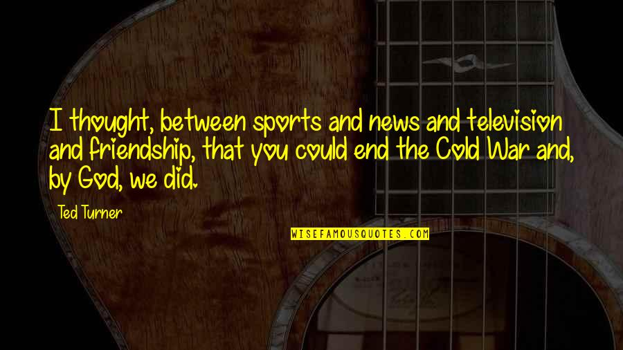 You And God Quotes By Ted Turner: I thought, between sports and news and television