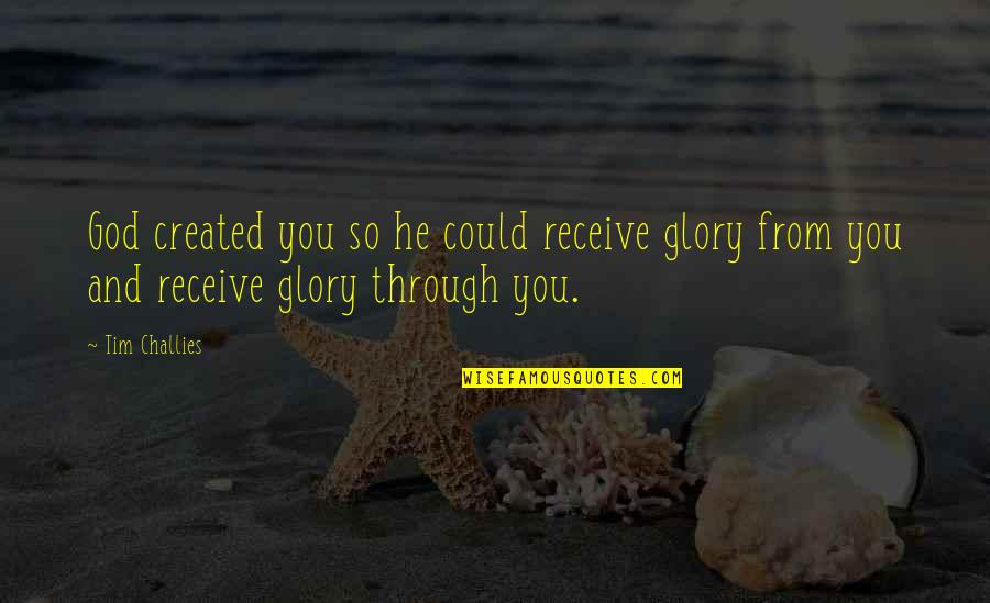 You And God Quotes By Tim Challies: God created you so he could receive glory