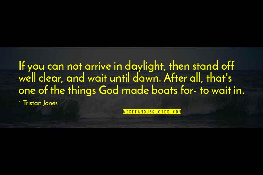 You And God Quotes By Tristan Jones: If you can not arrive in daylight, then