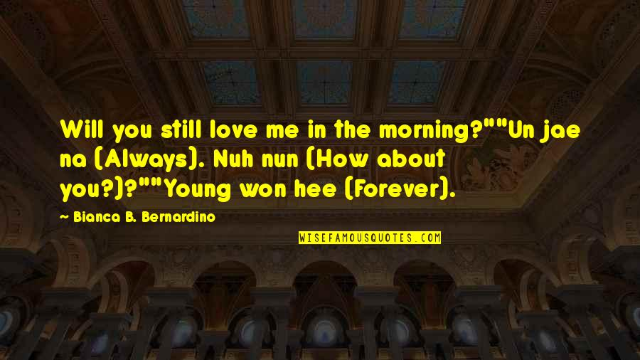 "You And Me Always And Forever Quotes By Bianca B. Bernardino: Will you still love me in the morning?""""Un"