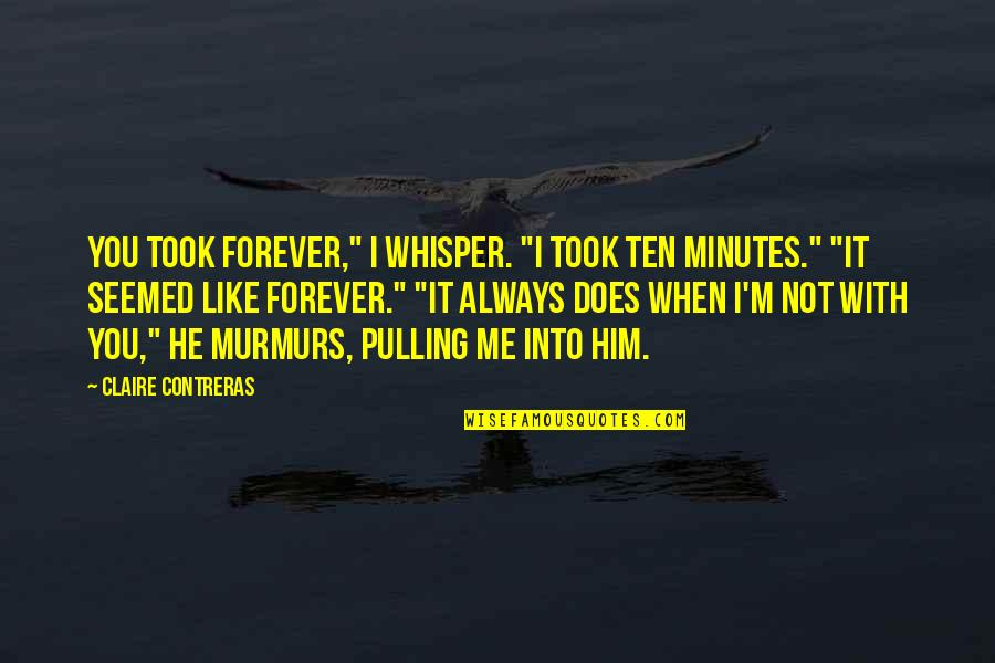 "You And Me Always And Forever Quotes By Claire Contreras: You took forever,"" I whisper. ""I took ten"