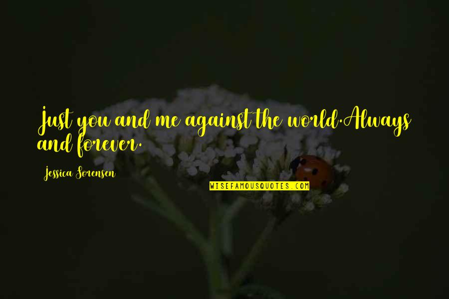You And Me Always And Forever Quotes By Jessica Sorensen: Just you and me against the world.Always and