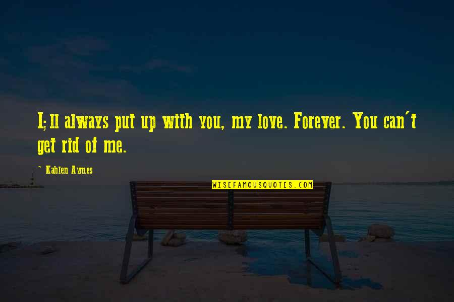 You And Me Always And Forever Quotes By Kahlen Aymes: I;ll always put up with you, my love.