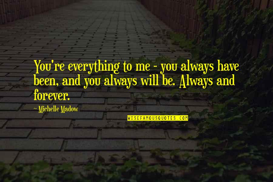 You And Me Always And Forever Quotes By Michelle Madow: You're everything to me - you always have
