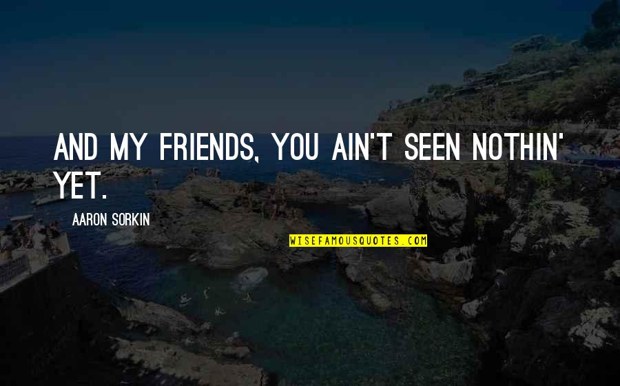 You And Your Best Friends Quotes By Aaron Sorkin: And my friends, you ain't seen nothin' yet.