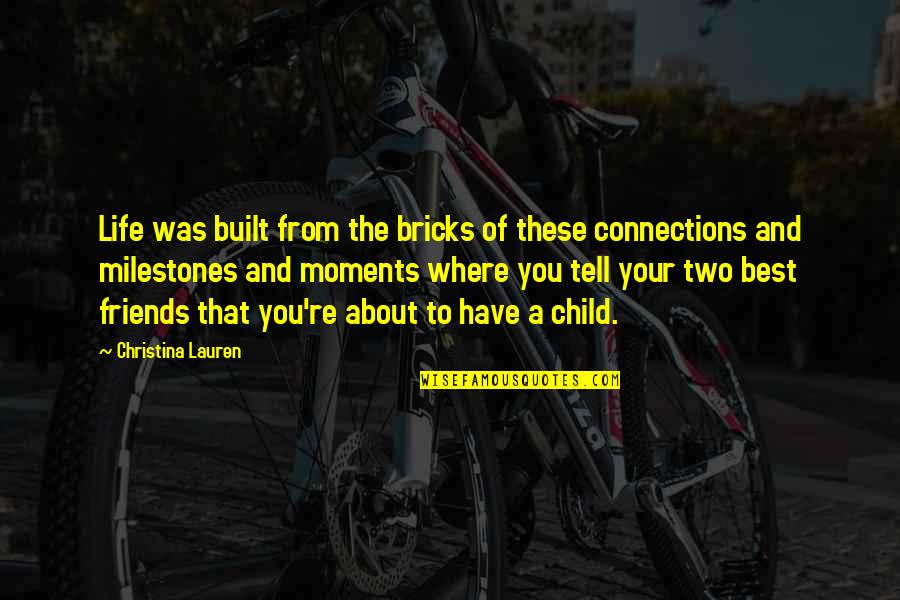 You And Your Best Friends Quotes By Christina Lauren: Life was built from the bricks of these