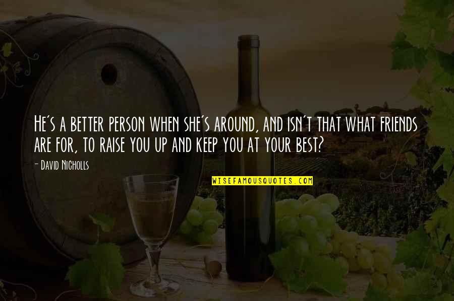 You And Your Best Friends Quotes By David Nicholls: He's a better person when she's around, and