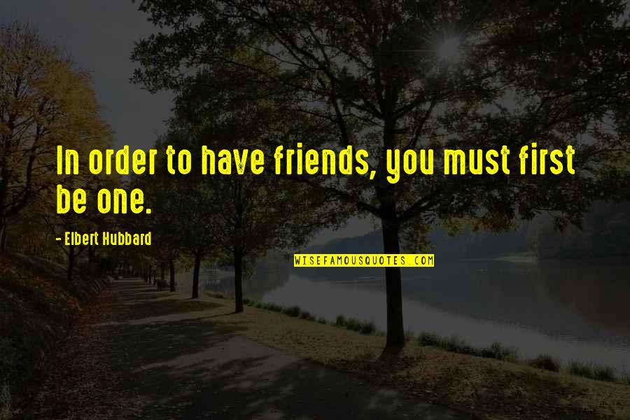 You And Your Best Friends Quotes By Elbert Hubbard: In order to have friends, you must first