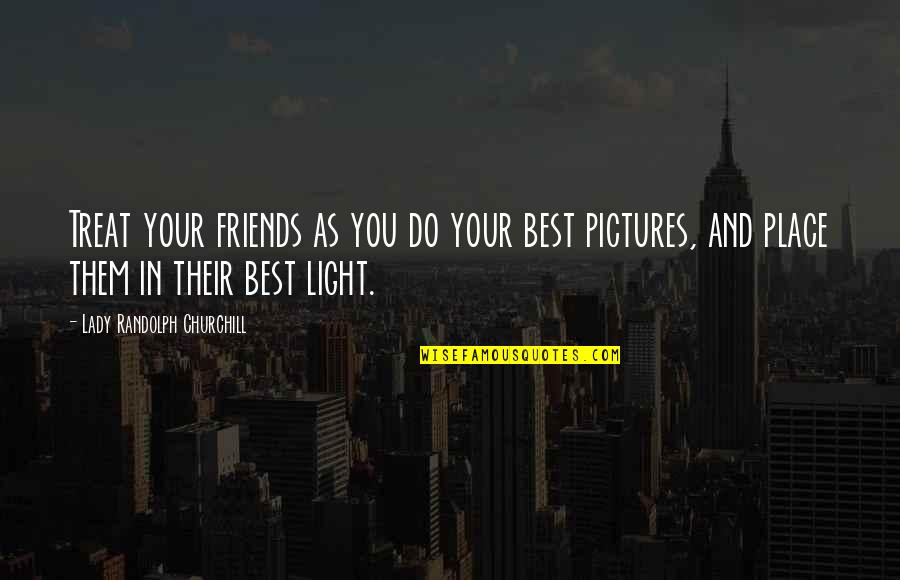 You And Your Best Friends Quotes By Lady Randolph Churchill: Treat your friends as you do your best