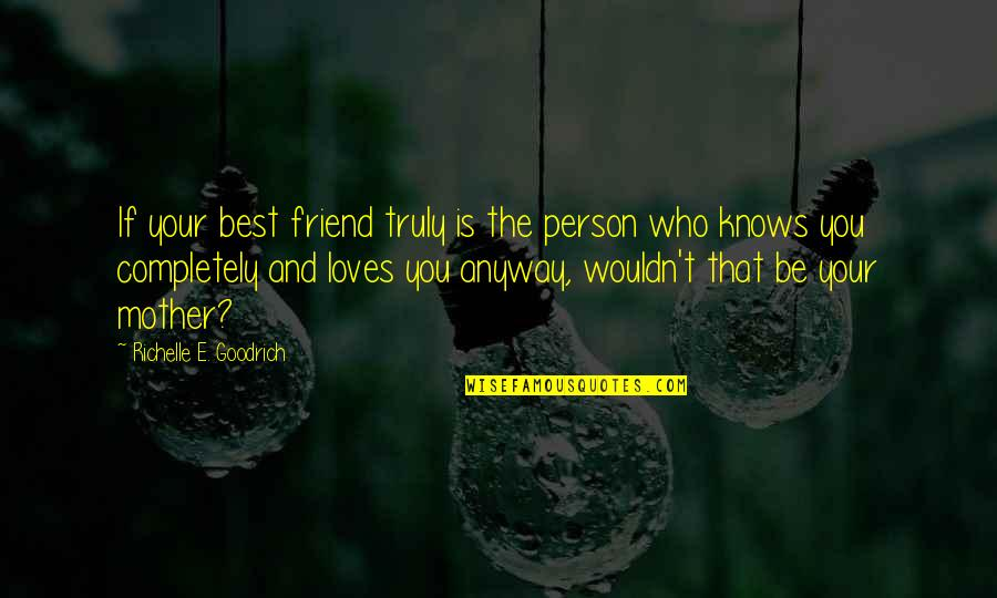 You And Your Best Friends Quotes By Richelle E. Goodrich: If your best friend truly is the person