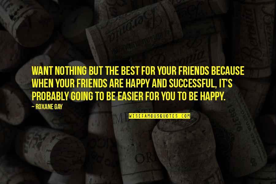 You And Your Best Friends Quotes By Roxane Gay: Want nothing but the best for your friends