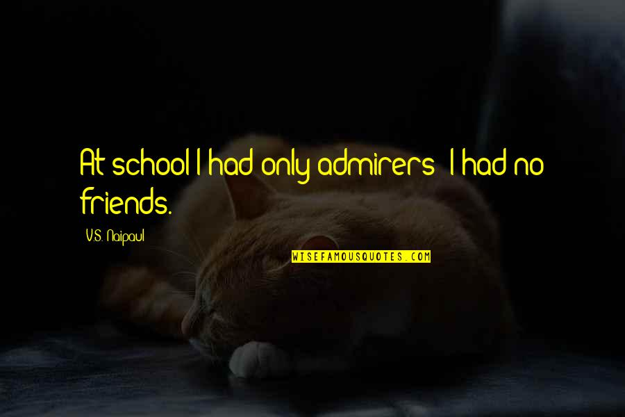 You And Your Best Friends Quotes By V.S. Naipaul: At school I had only admirers; I had