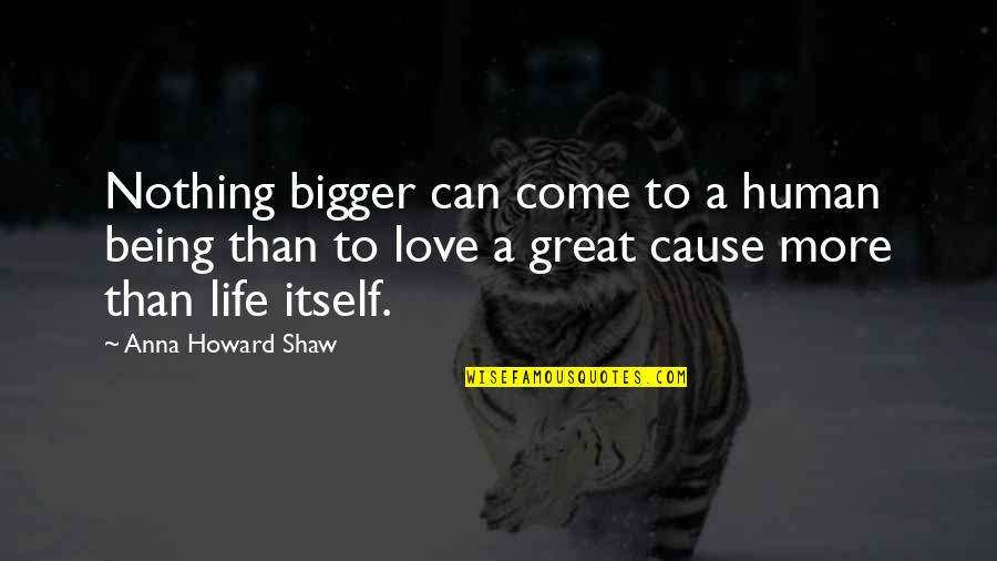 You Are A Great Human Being Quotes By Anna Howard Shaw: Nothing bigger can come to a human being