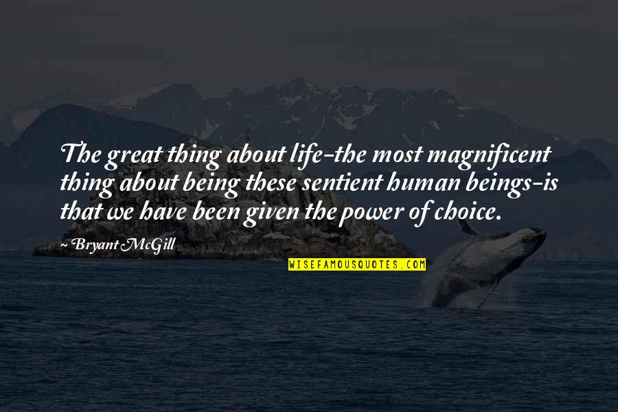 You Are A Great Human Being Quotes By Bryant McGill: The great thing about life-the most magnificent thing