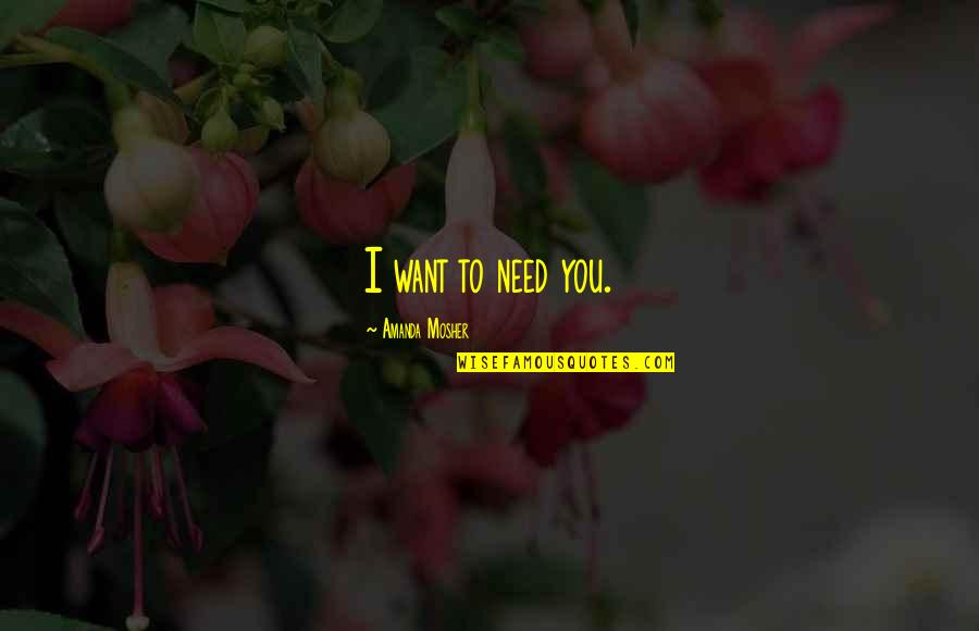 You Are All I Need Love Quotes By Amanda Mosher: I want to need you.