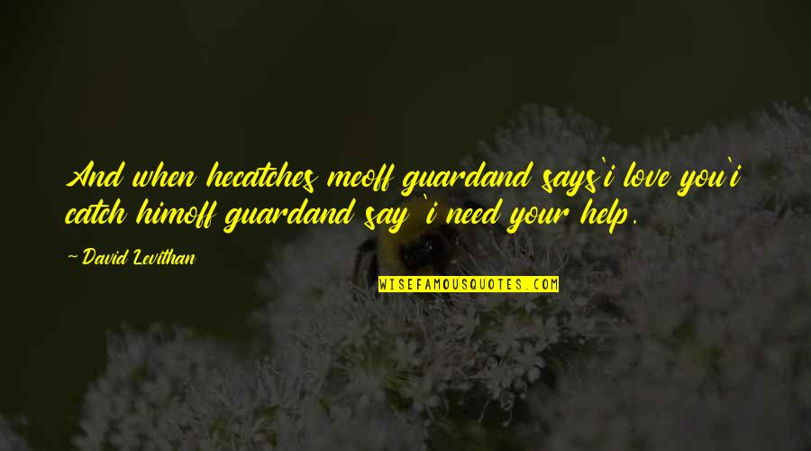 You Are All I Need Love Quotes By David Levithan: And when hecatches meoff guardand says'i love you'i