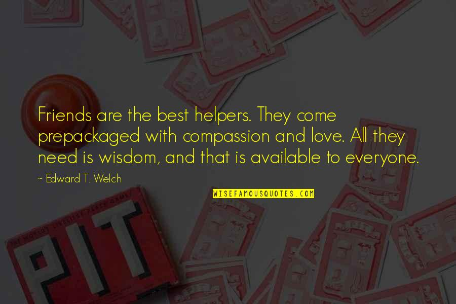 You Are All I Need Love Quotes By Edward T. Welch: Friends are the best helpers. They come prepackaged