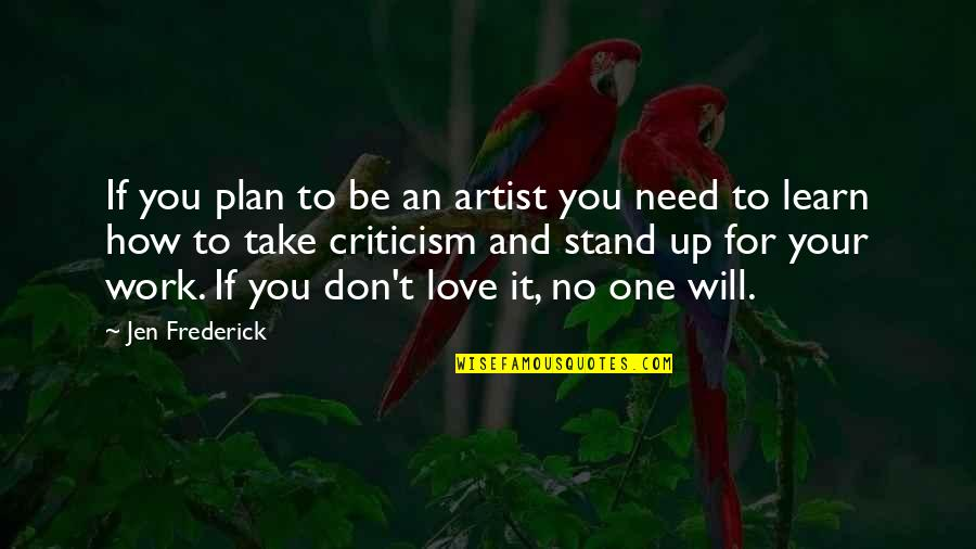 You Are All I Need Love Quotes By Jen Frederick: If you plan to be an artist you
