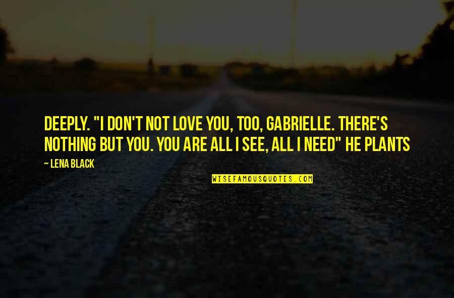 """You Are All I Need Love Quotes By Lena Black: deeply. """"I don't not love you, too, Gabrielle."""