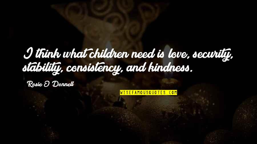 You Are All I Need Love Quotes By Rosie O'Donnell: I think what children need is love, security,
