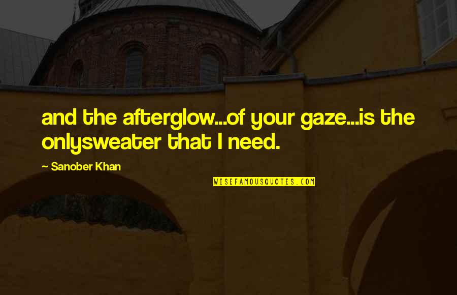 You Are All I Need Love Quotes By Sanober Khan: and the afterglow...of your gaze...is the onlysweater that