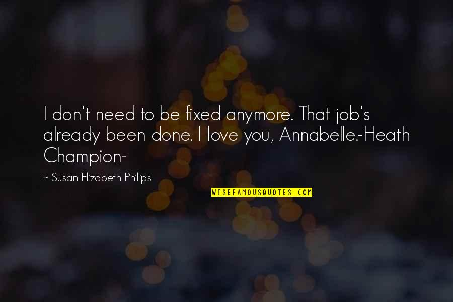 You Are All I Need Love Quotes By Susan Elizabeth Phillips: I don't need to be fixed anymore. That