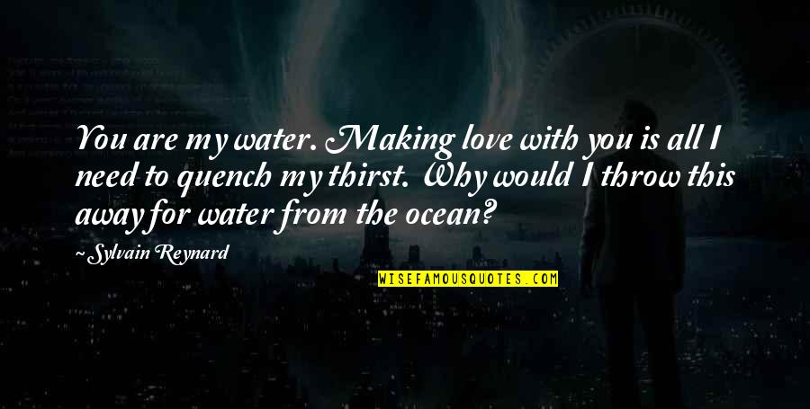You Are All I Need Love Quotes By Sylvain Reynard: You are my water. Making love with you
