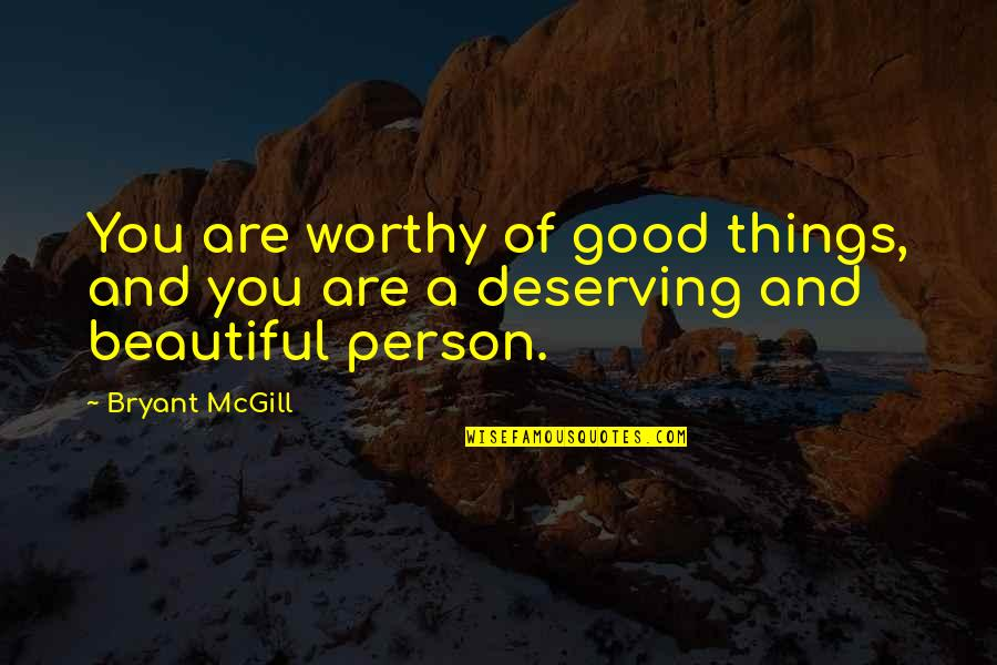 You Are Beautiful Person Quotes By Bryant McGill: You are worthy of good things, and you