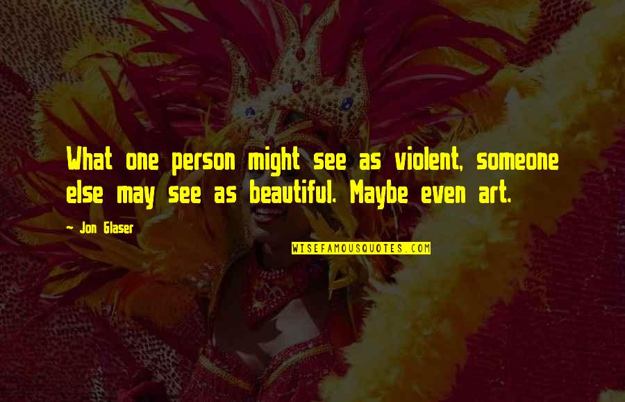 You Are Beautiful Person Quotes By Jon Glaser: What one person might see as violent, someone