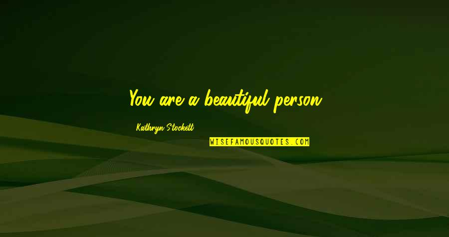 You Are Beautiful Person Quotes By Kathryn Stockett: You are a beautiful person