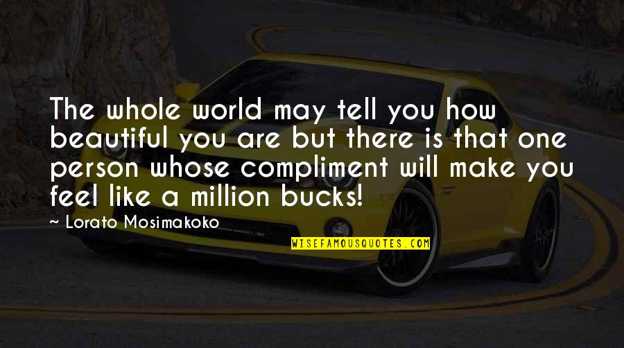 You Are Beautiful Person Quotes By Lorato Mosimakoko: The whole world may tell you how beautiful