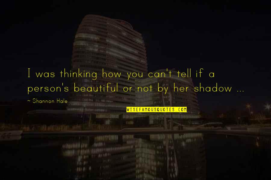 You Are Beautiful Person Quotes By Shannon Hale: I was thinking how you can't tell if