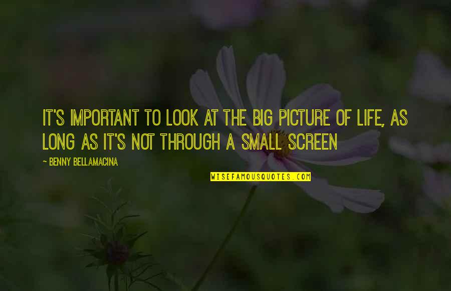 You Are Important Picture Quotes By Benny Bellamacina: It's important to look at the big picture