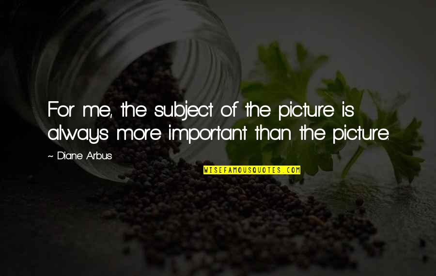 You Are Important Picture Quotes By Diane Arbus: For me, the subject of the picture is