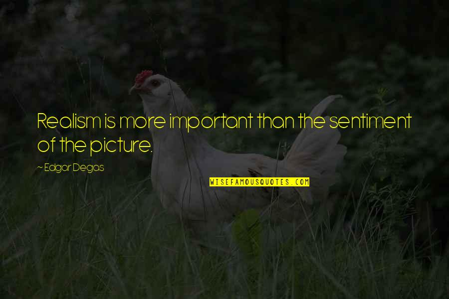You Are Important Picture Quotes By Edgar Degas: Realism is more important than the sentiment of