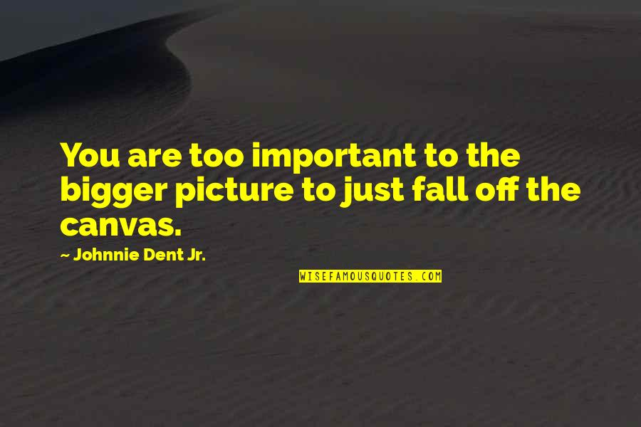 You Are Important Picture Quotes By Johnnie Dent Jr.: You are too important to the bigger picture