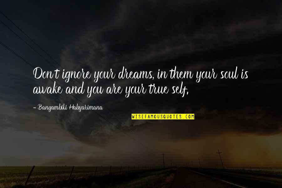 You Are In My Heart Quotes By Bangambiki Habyarimana: Don't ignore your dreams, in them your soul