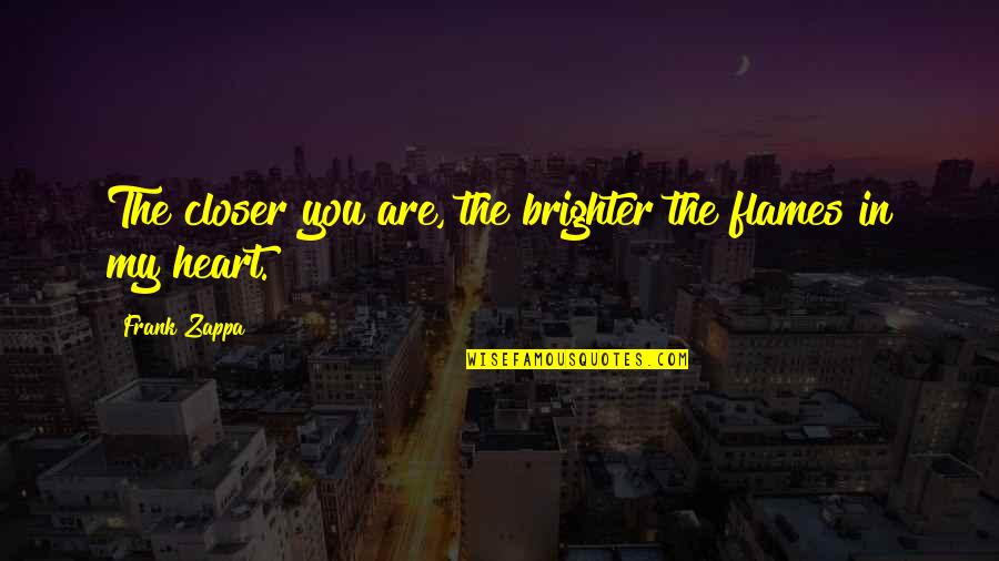 You Are In My Heart Quotes By Frank Zappa: The closer you are, the brighter the flames